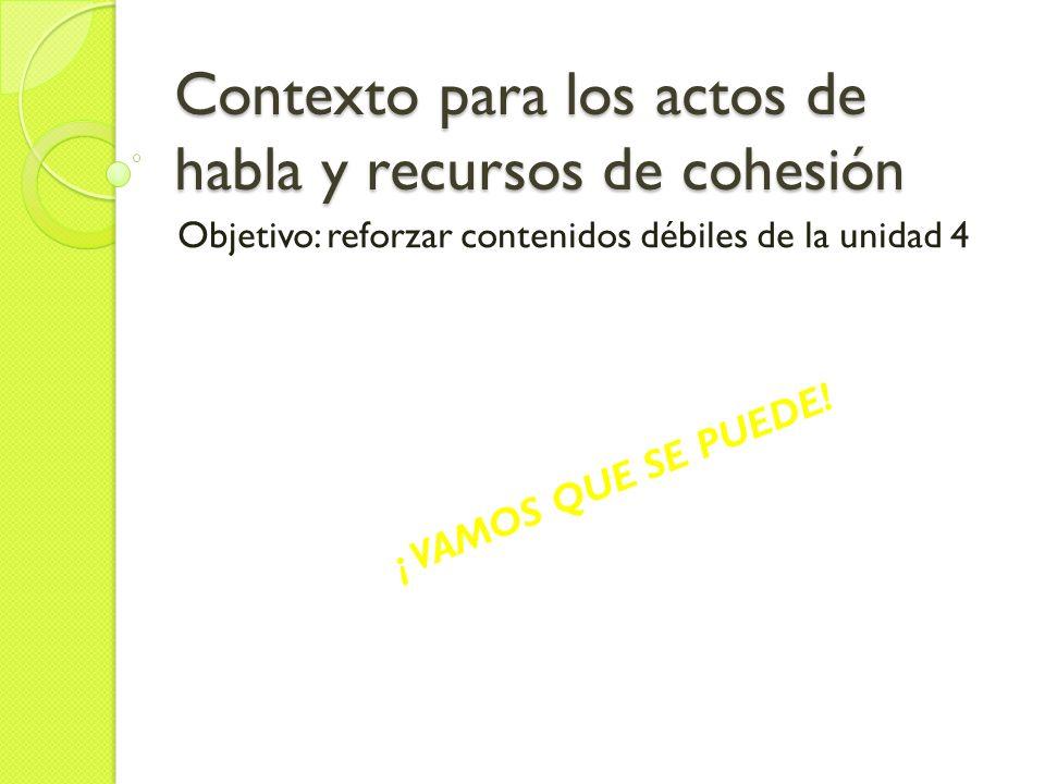 Contexto para los actos de habla y recursos de cohesión Objetivo: reforzar contenidos débiles de la unidad 4 ¡ VAMOS QUE SE PUEDE!