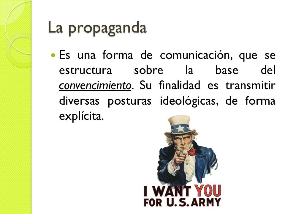 La propaganda Es una forma de comunicación, que se estructura sobre la base del convencimiento. Su finalidad es transmitir diversas posturas ideológic