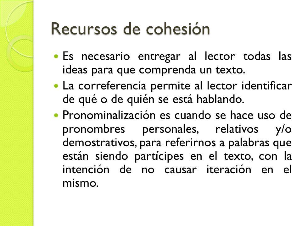 Recursos de cohesión Es necesario entregar al lector todas las ideas para que comprenda un texto. La correferencia permite al lector identificar de qu