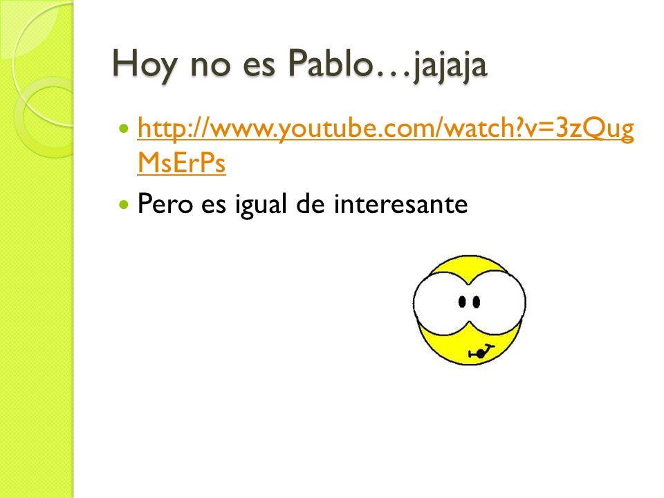 Hoy no es Pablo…jajaja http://www.youtube.com/watch?v=3zQug MsErPs http://www.youtube.com/watch?v=3zQug MsErPs Pero es igual de interesante