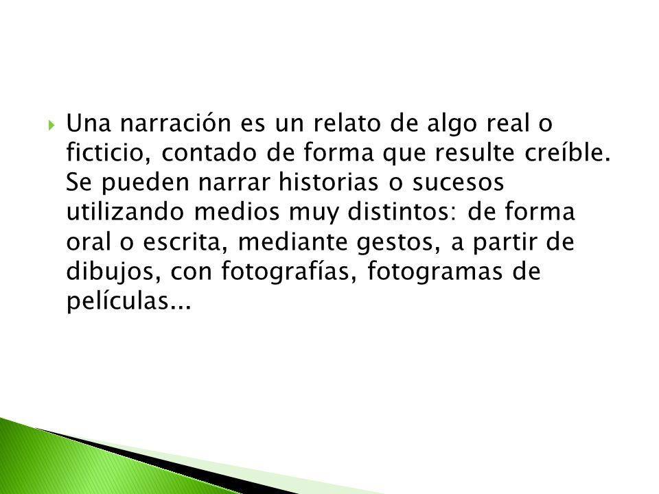 Una narración es un relato de algo real o ficticio, contado de forma que resulte creíble. Se pueden narrar historias o sucesos utilizando medios muy d