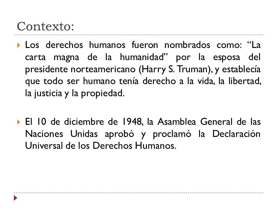 Contexto: Los derechos humanos fueron nombrados como: La carta magna de la humanidad por la esposa del presidente norteamericano (Harry S. Truman), y