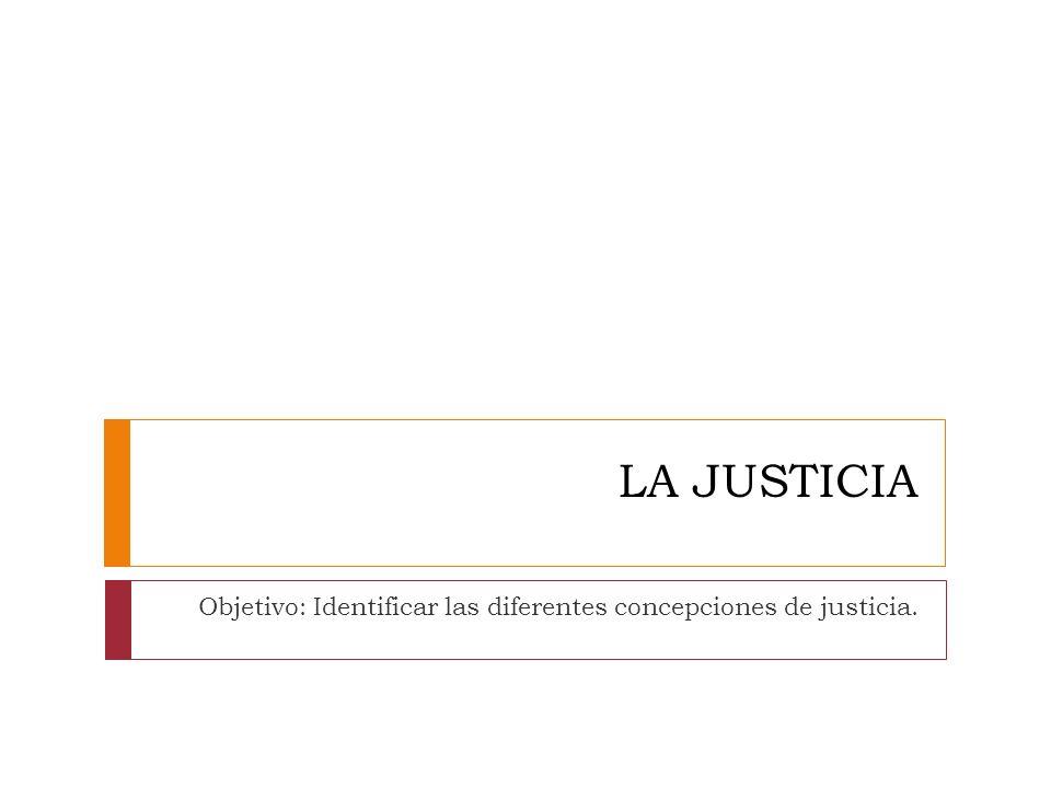 LA JUSTICIA Objetivo: Identificar las diferentes concepciones de justicia.