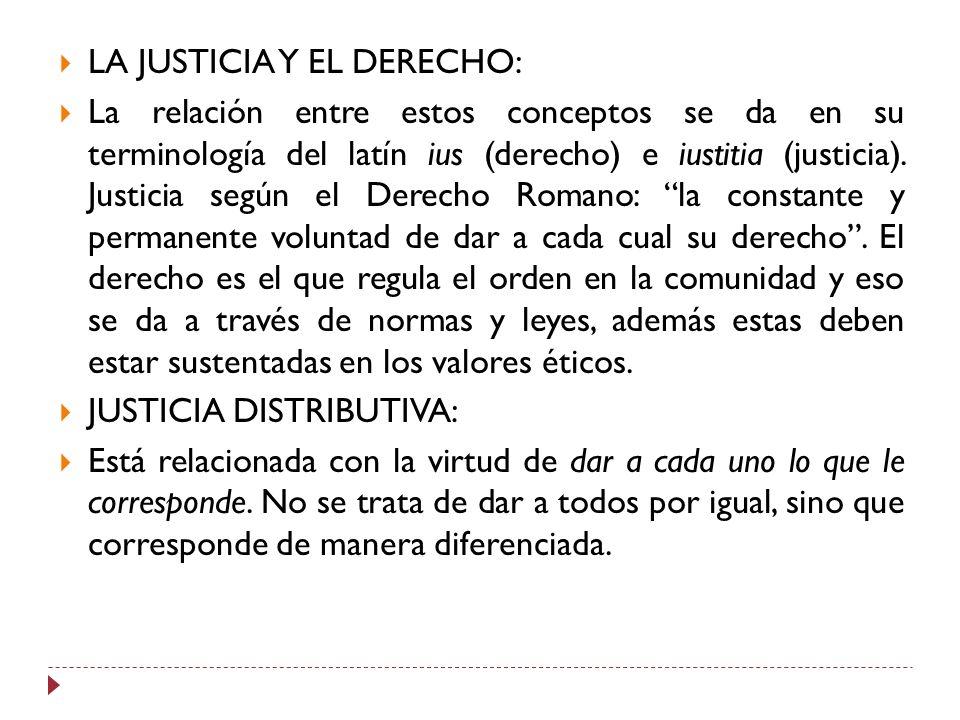 LA JUSTICIA Y EL DERECHO: La relación entre estos conceptos se da en su terminología del latín ius (derecho) e iustitia (justicia). Justicia según el