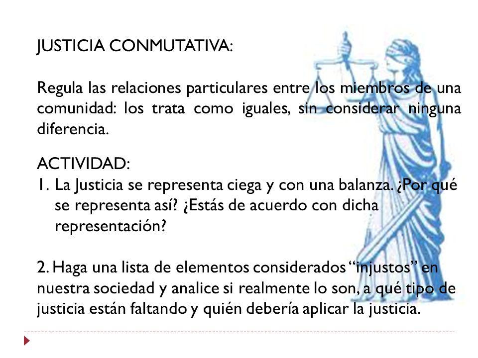 JUSTICIA CONMUTATIVA: Regula las relaciones particulares entre los miembros de una comunidad: los trata como iguales, sin considerar ninguna diferenci