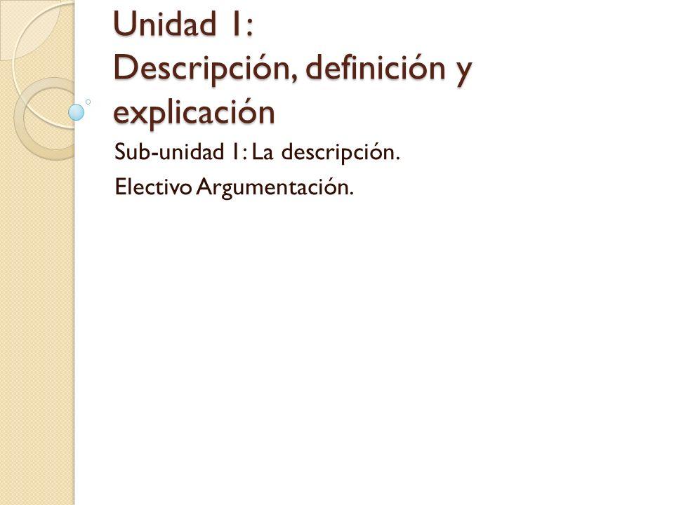 Unidad 1: Descripción, definición y explicación Sub-unidad 1: La descripción. Electivo Argumentación.