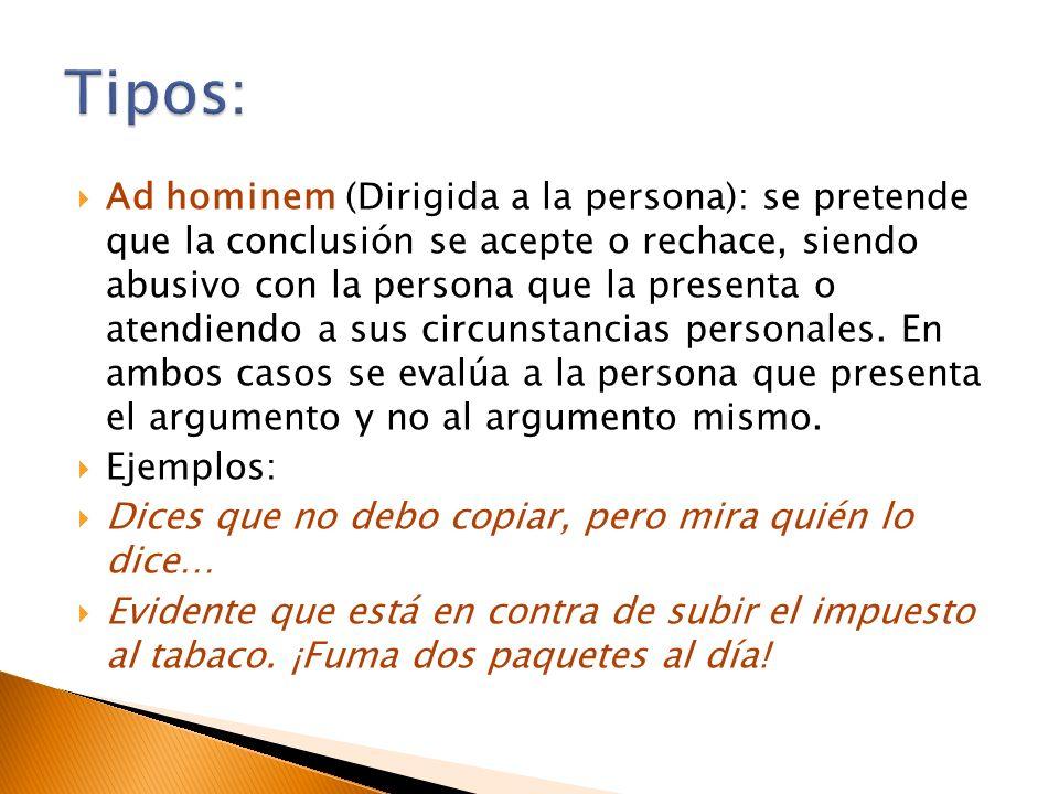 Ad hominem (Dirigida a la persona): se pretende que la conclusión se acepte o rechace, siendo abusivo con la persona que la presenta o atendiendo a su