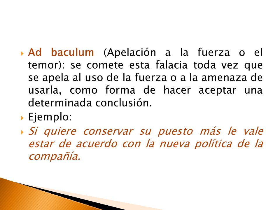 Ad baculum (Apelación a la fuerza o el temor): se comete esta falacia toda vez que se apela al uso de la fuerza o a la amenaza de usarla, como forma d
