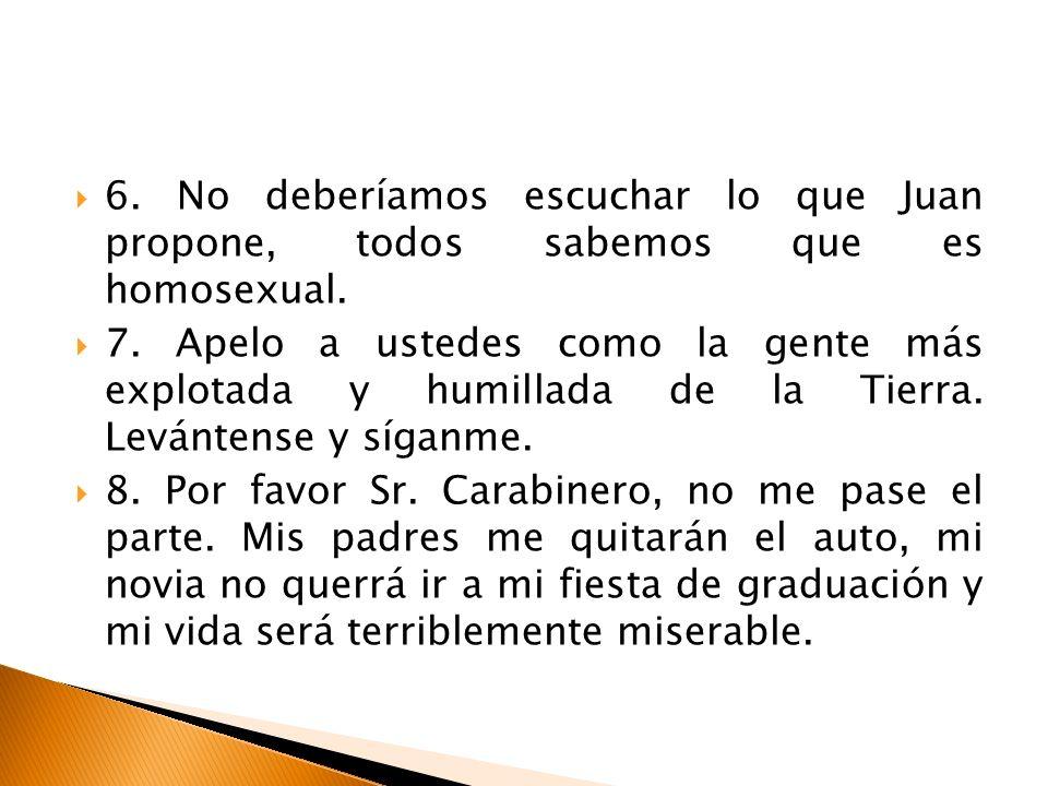 6. No deberíamos escuchar lo que Juan propone, todos sabemos que es homosexual. 7. Apelo a ustedes como la gente más explotada y humillada de la Tierr