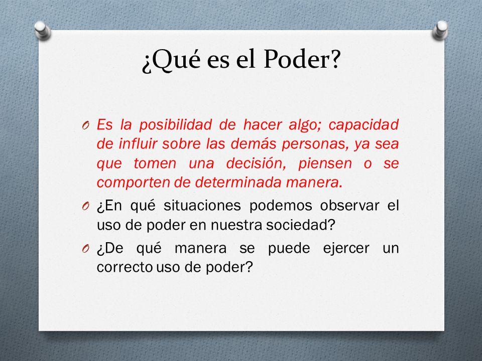 ¿Qué es el Poder? O Es la posibilidad de hacer algo; capacidad de influir sobre las demás personas, ya sea que tomen una decisión, piensen o se compor