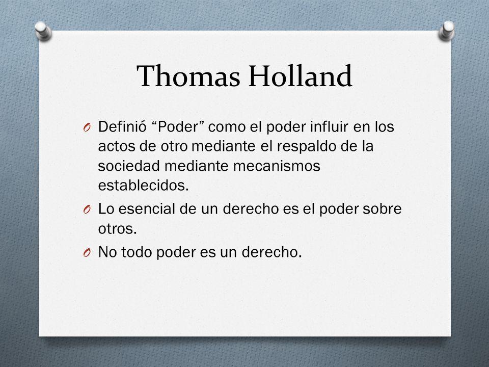 Thomas Holland O Definió Poder como el poder influir en los actos de otro mediante el respaldo de la sociedad mediante mecanismos establecidos. O Lo e