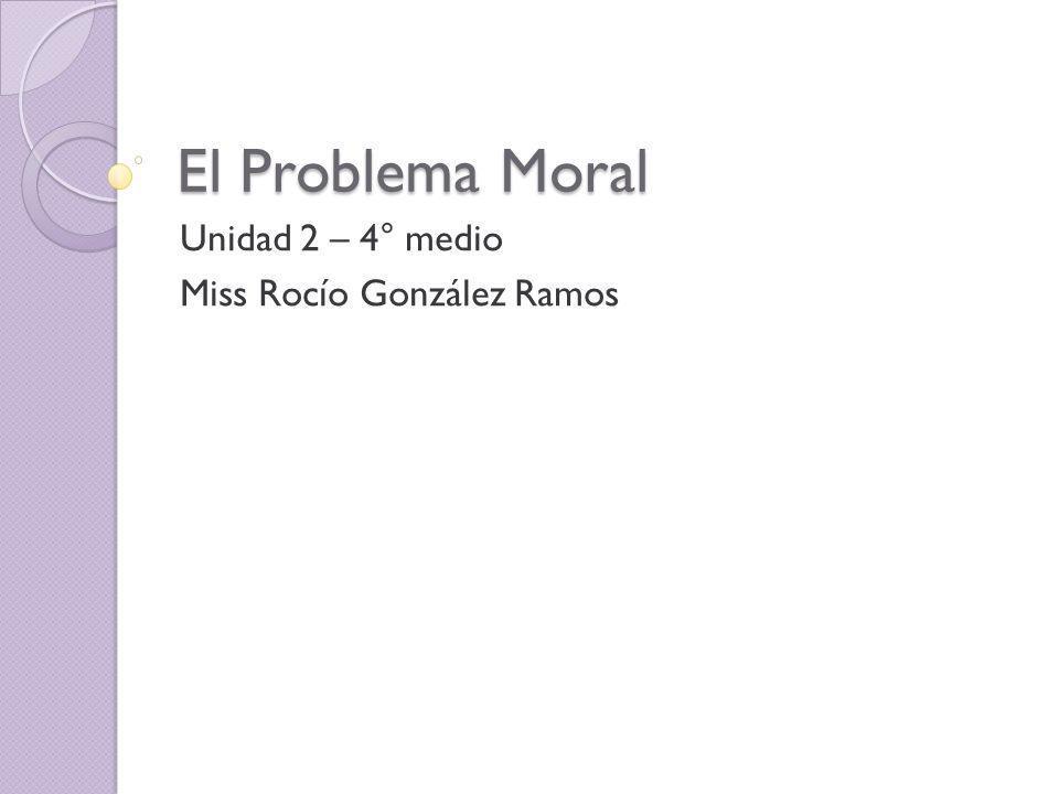 El Problema Moral Unidad 2 – 4° medio Miss Rocío González Ramos