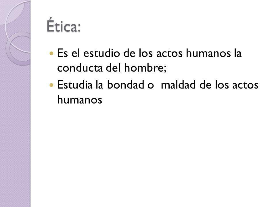 Ética: Es el estudio de los actos humanos la conducta del hombre; Estudia la bondad o maldad de los actos humanos