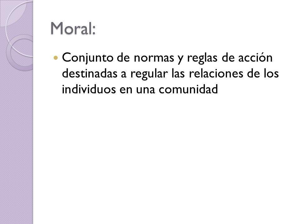 Moral: Conjunto de normas y reglas de acción destinadas a regular las relaciones de los individuos en una comunidad