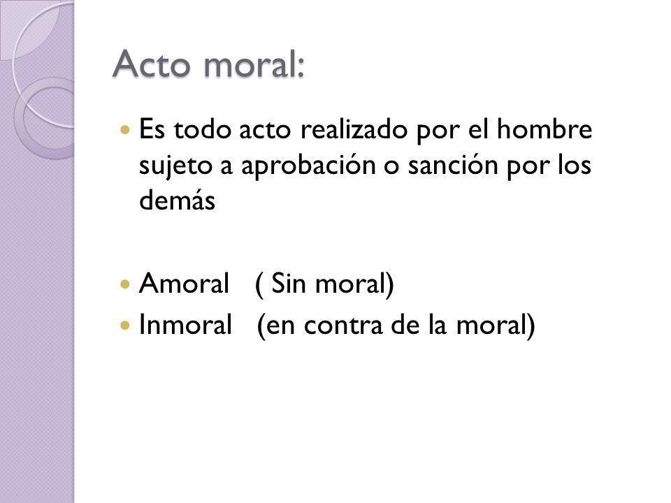 Acto moral: Es todo acto realizado por el hombre sujeto a aprobación o sanción por los demás Amoral ( Sin moral) Inmoral (en contra de la moral)