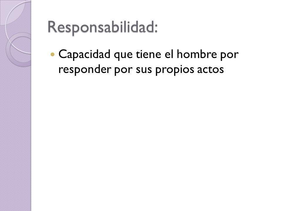 Responsabilidad: Capacidad que tiene el hombre por responder por sus propios actos