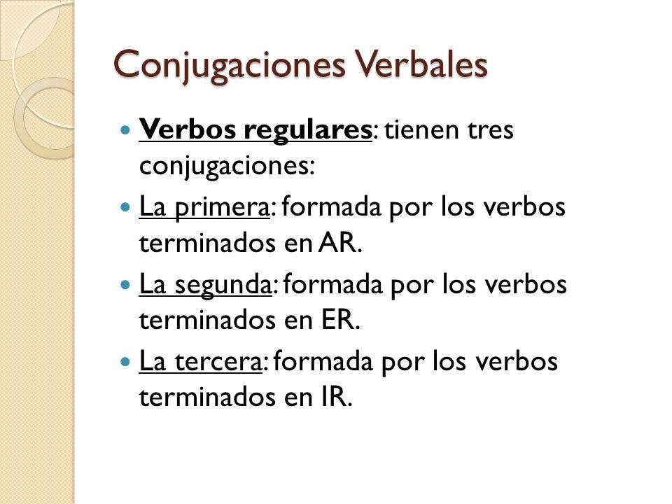 Conjugaciones Verbales Verbos regulares: tienen tres conjugaciones: La primera: formada por los verbos terminados en AR. La segunda: formada por los v