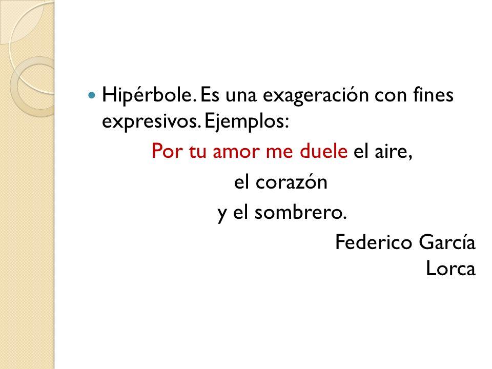 Hipérbole. Es una exageración con fines expresivos. Ejemplos: Por tu amor me duele el aire, el corazón y el sombrero. Federico García Lorca