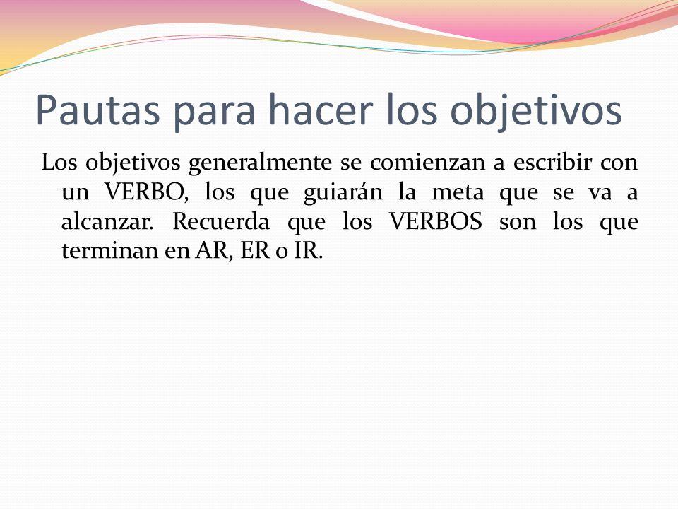 Pautas para hacer los objetivos Los objetivos generalmente se comienzan a escribir con un VERBO, los que guiarán la meta que se va a alcanzar. Recuerd