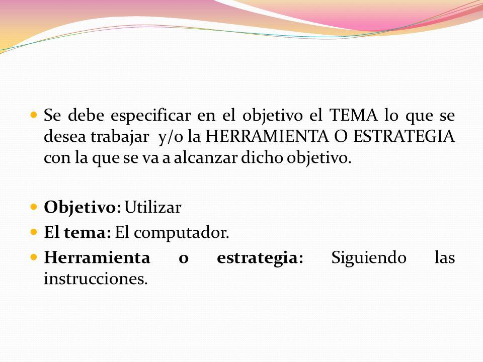 Se debe especificar en el objetivo el TEMA lo que se desea trabajar y/o la HERRAMIENTA O ESTRATEGIA con la que se va a alcanzar dicho objetivo. Objeti