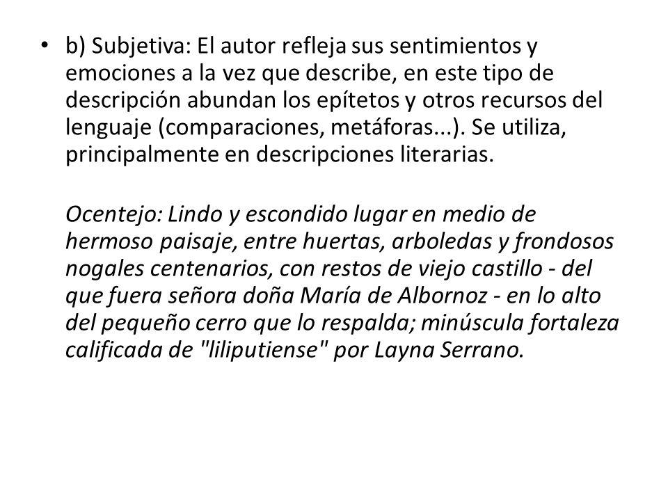b) Subjetiva: El autor refleja sus sentimientos y emociones a la vez que describe, en este tipo de descripción abundan los epítetos y otros recursos d