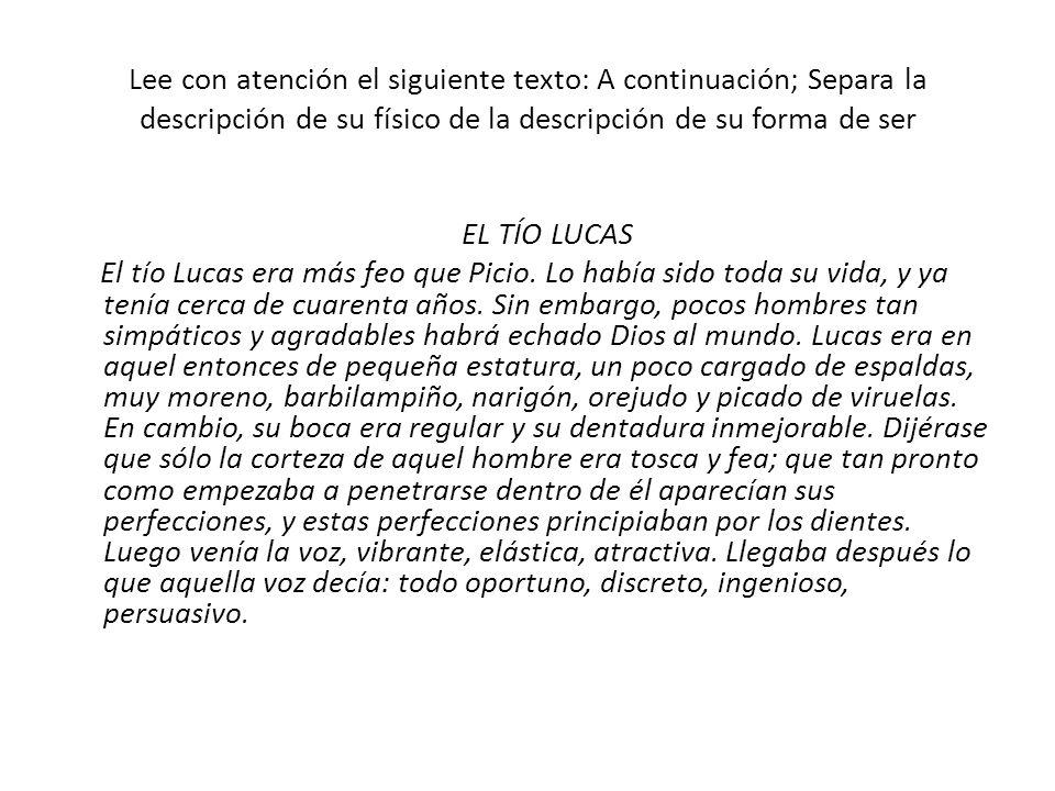 Lee con atención el siguiente texto: A continuación; Separa la descripción de su físico de la descripción de su forma de ser EL TÍO LUCAS El tío Lucas era más feo que Picio.