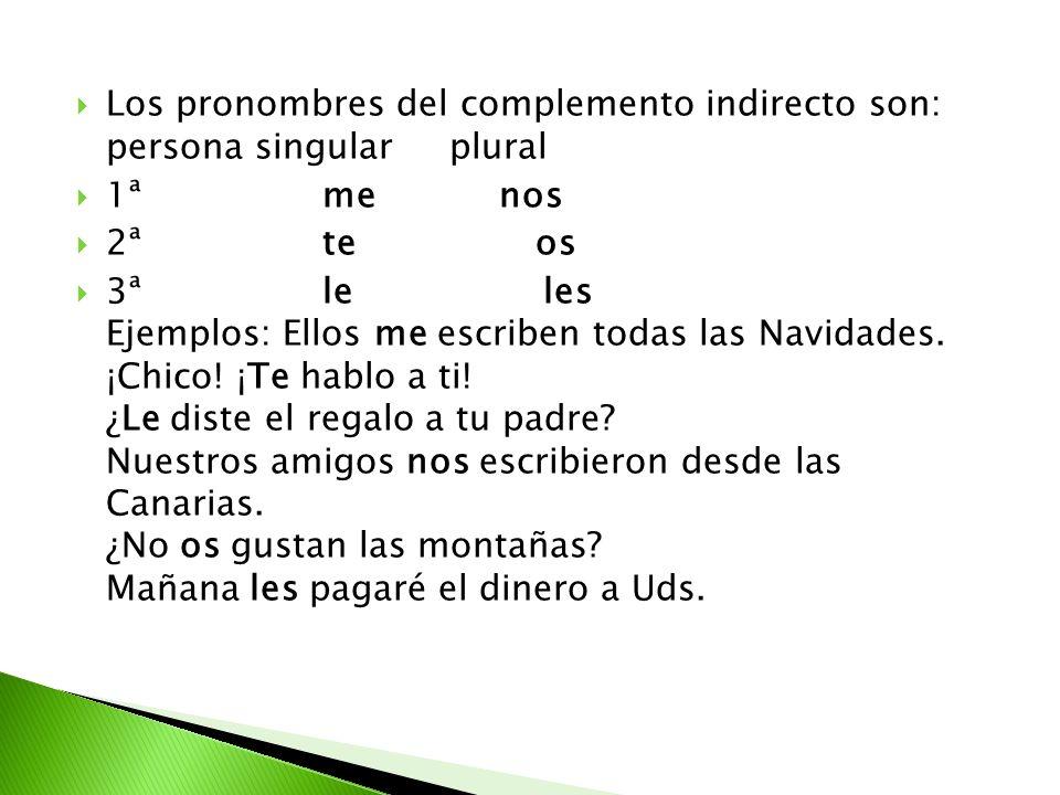 Los pronombres del complemento indirecto son: persona singular plural 1ª me nos 2ª te os 3ª le les Ejemplos: Ellos me escriben todas las Navidades. ¡C