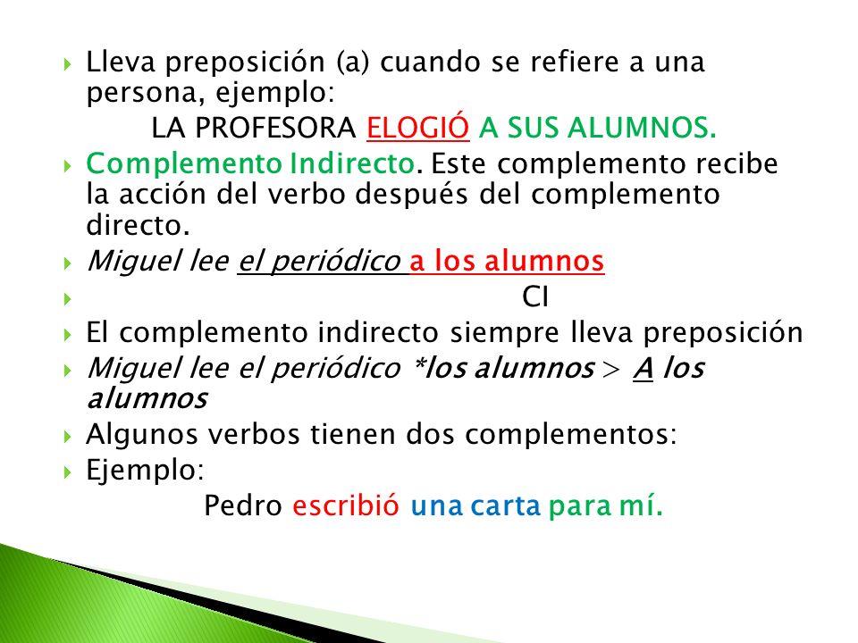 Lleva preposición (a) cuando se refiere a una persona, ejemplo: LA PROFESORA ELOGIÓ A SUS ALUMNOS. Complemento Indirecto. Este complemento recibe la a