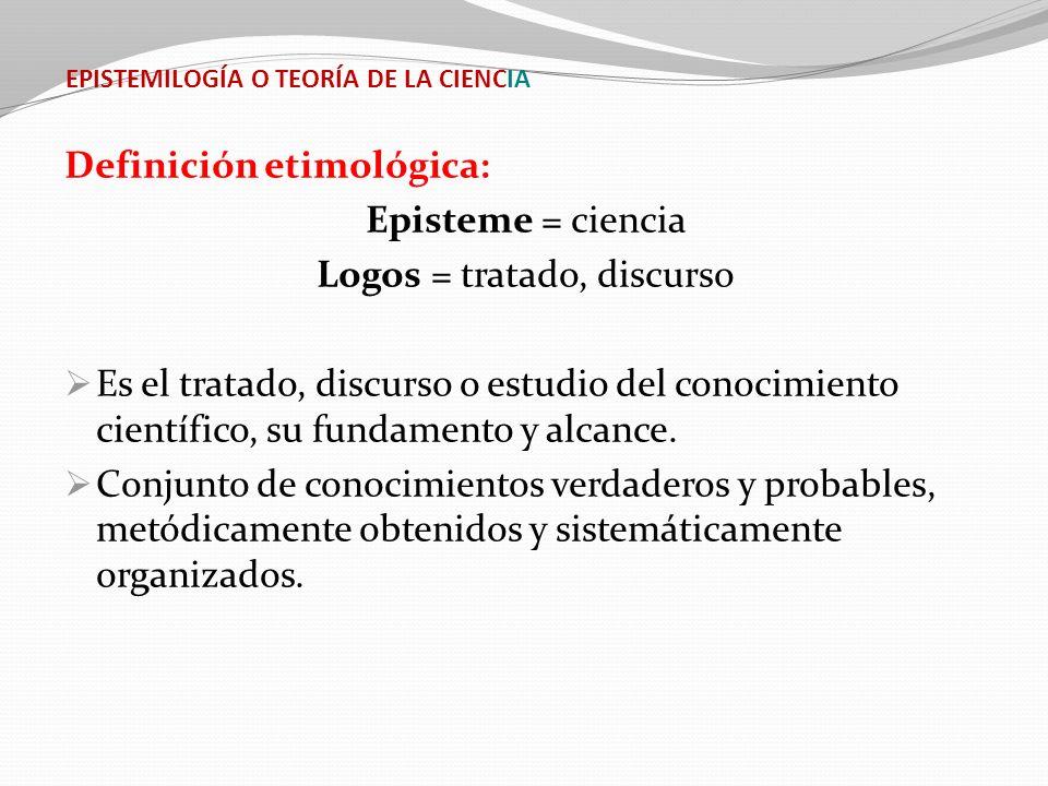 EPISTEMILOGÍA O TEORÍA DE LA CIENCIA Definición etimológica: Episteme = ciencia Logos = tratado, discurso Es el tratado, discurso o estudio del conoci