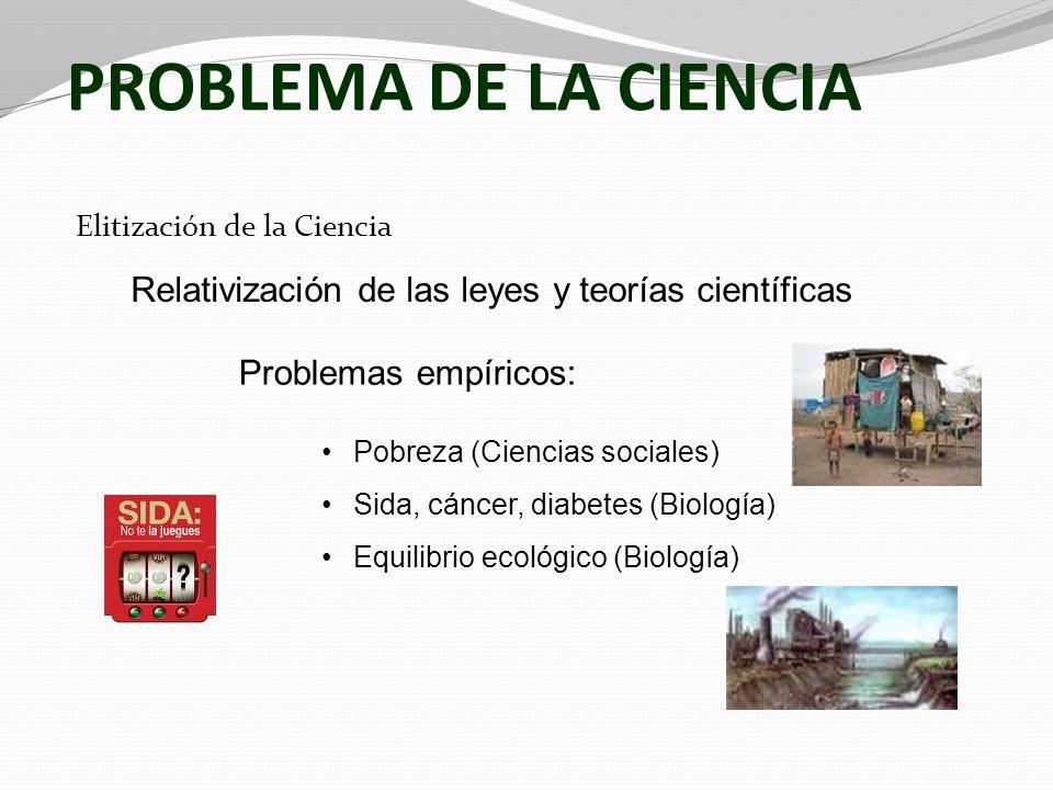 PROBLEMA DE LA CIENCIA Elitización de la Ciencia Relativización de las leyes y teorías científicas Problemas empíricos: Pobreza (Ciencias sociales) Si