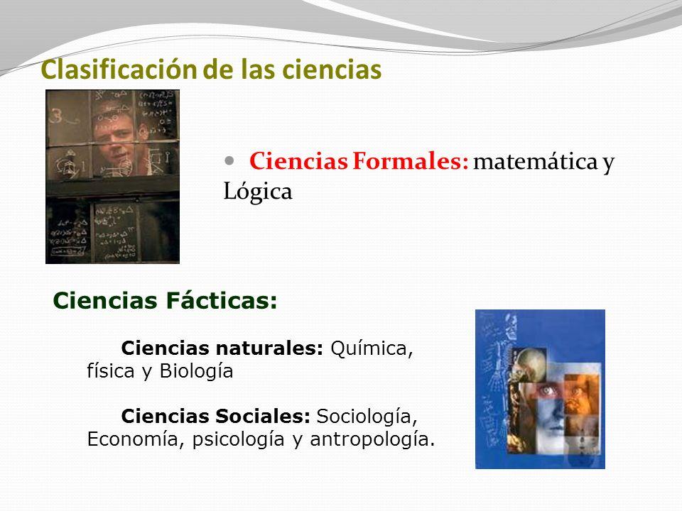Clasificación de las ciencias Ciencias Formales: matemática y Lógica Ciencias Fácticas: Ciencias naturales: Química, física y Biología Ciencias Social