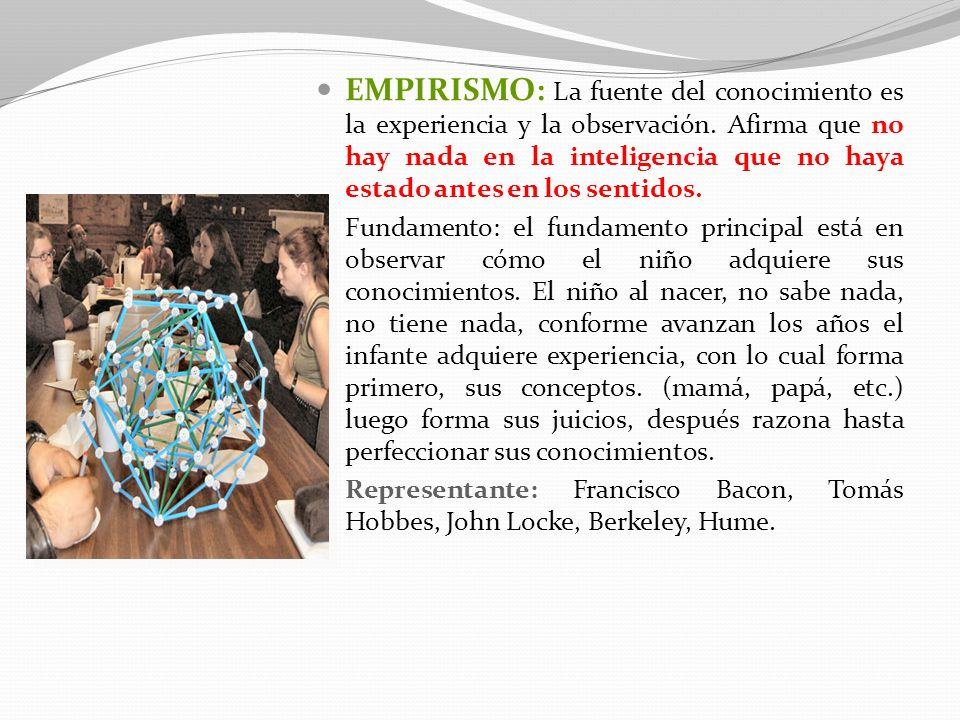 EMPIRISMO: La fuente del conocimiento es la experiencia y la observación. Afirma que no hay nada en la inteligencia que no haya estado antes en los se