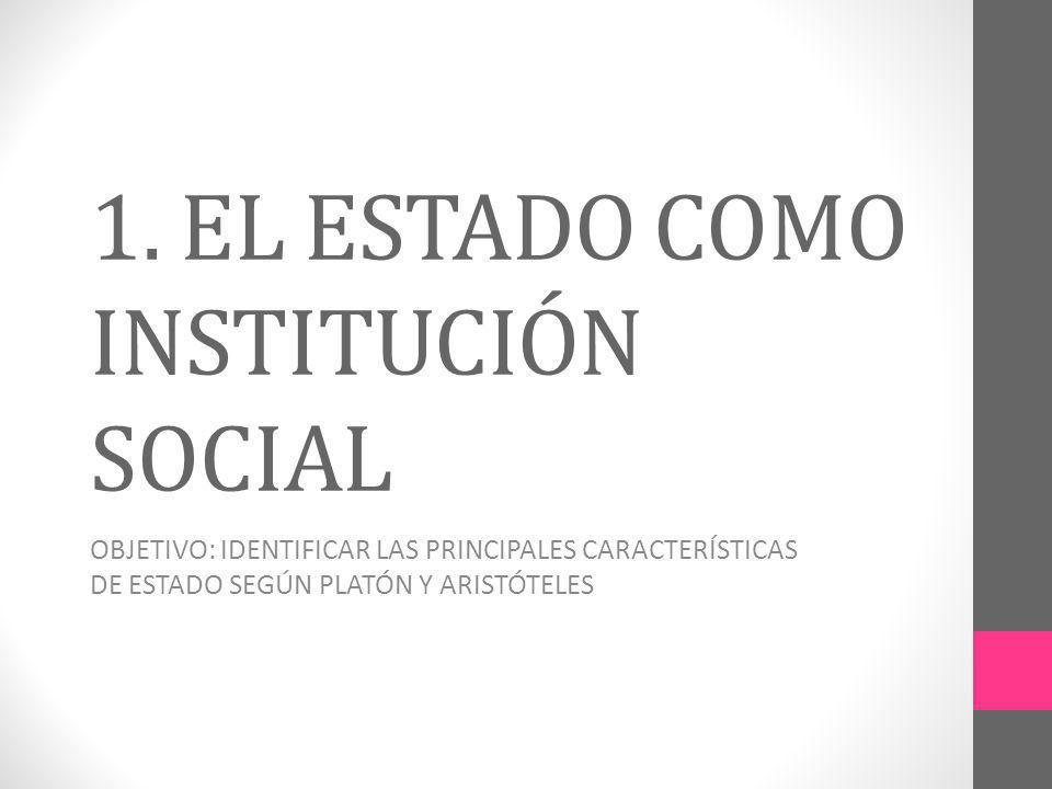 1. EL ESTADO COMO INSTITUCIÓN SOCIAL OBJETIVO: IDENTIFICAR LAS PRINCIPALES CARACTERÍSTICAS DE ESTADO SEGÚN PLATÓN Y ARISTÓTELES