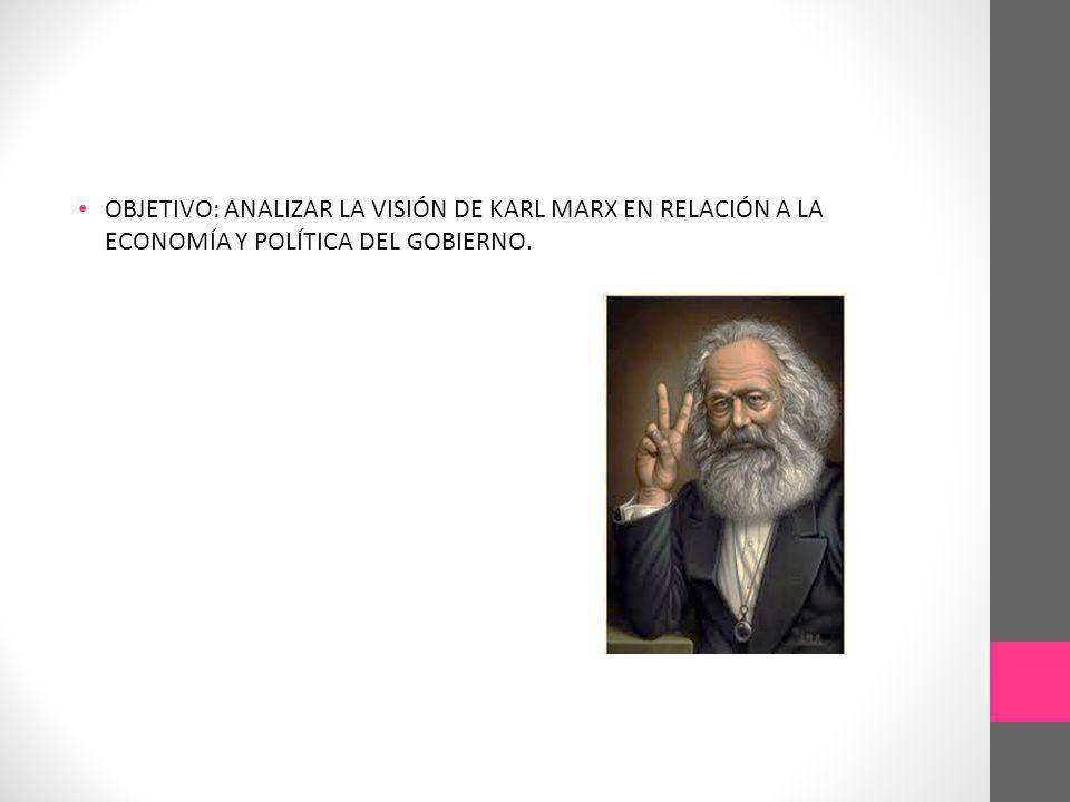 OBJETIVO: ANALIZAR LA VISIÓN DE KARL MARX EN RELACIÓN A LA ECONOMÍA Y POLÍTICA DEL GOBIERNO.