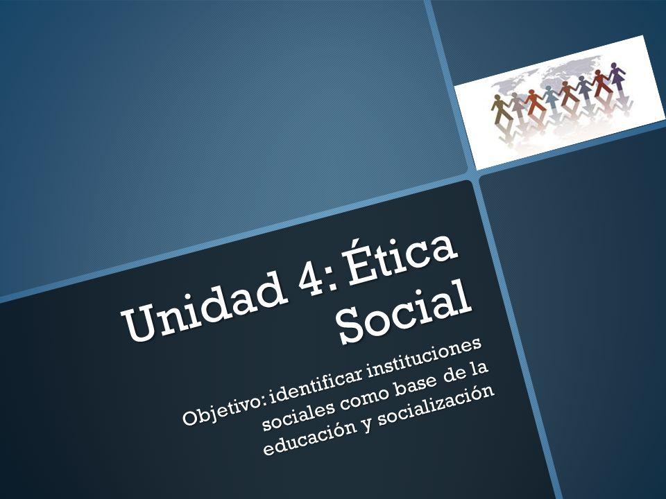 Unidad 4: Ética Social Objetivo: identificar instituciones sociales como base de la educación y socialización