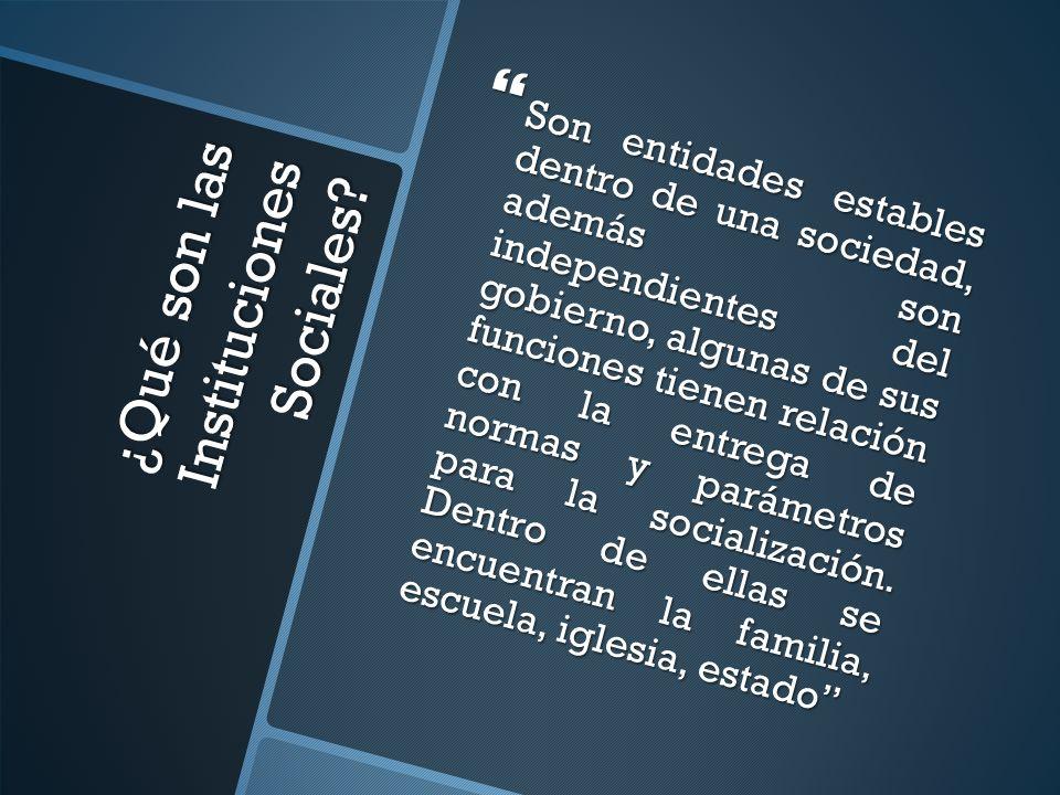 ¿Qué son las Instituciones Sociales? Son entidades estables dentro de una sociedad, además son independientes del gobierno, algunas de sus funciones t