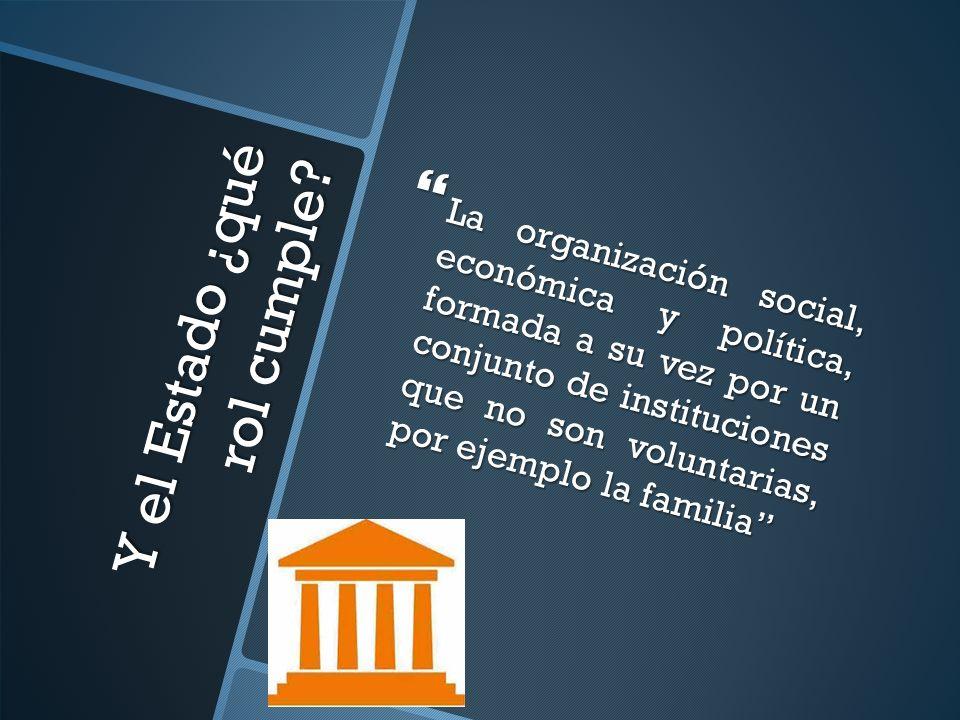 Y el Estado ¿qué rol cumple? La organización social, económica y política, formada a su vez por un conjunto de instituciones que no son voluntarias, p