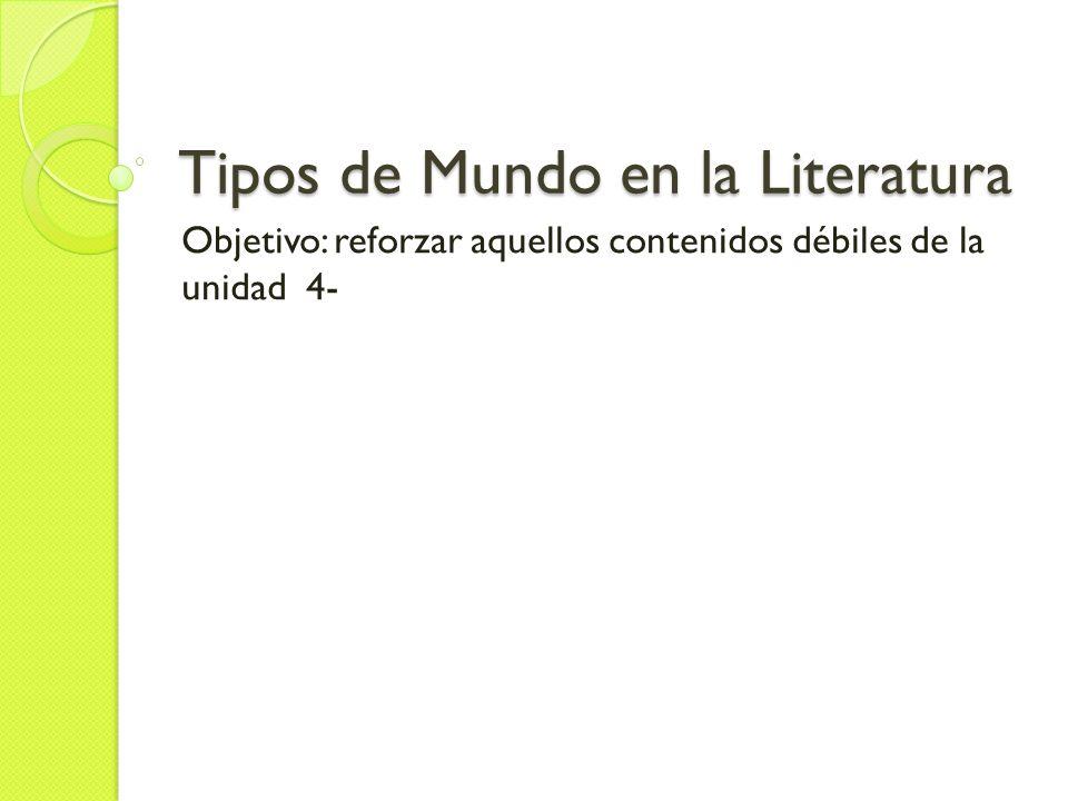 Tipos de Mundo en la Literatura Objetivo: reforzar aquellos contenidos débiles de la unidad 4-