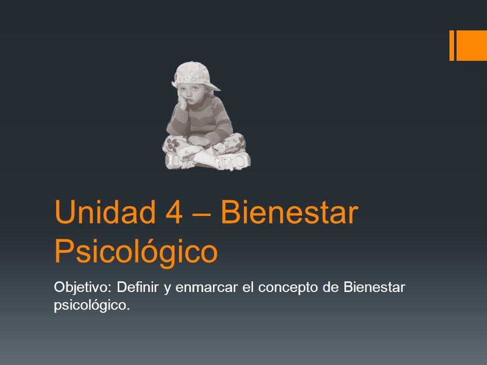 Unidad 4 – Bienestar Psicológico Objetivo: Definir y enmarcar el concepto de Bienestar psicológico.