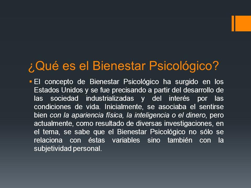 ¿Qué es el Bienestar Psicológico? El concepto de Bienestar Psicológico ha surgido en los Estados Unidos y se fue precisando a partir del desarrollo de