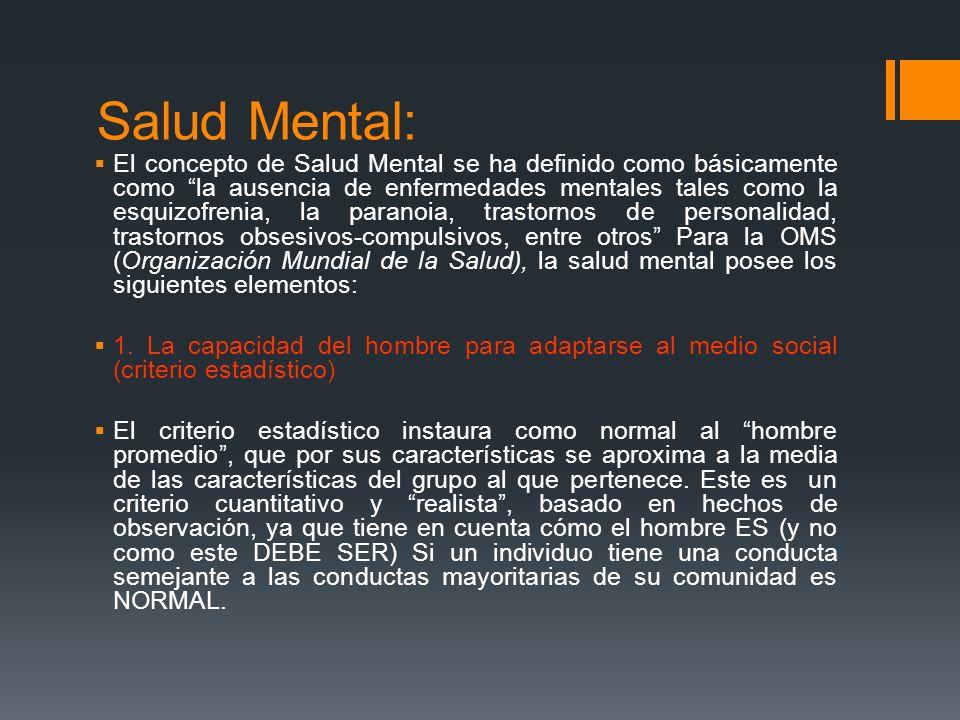 Salud Mental: El concepto de Salud Mental se ha definido como básicamente como la ausencia de enfermedades mentales tales como la esquizofrenia, la pa