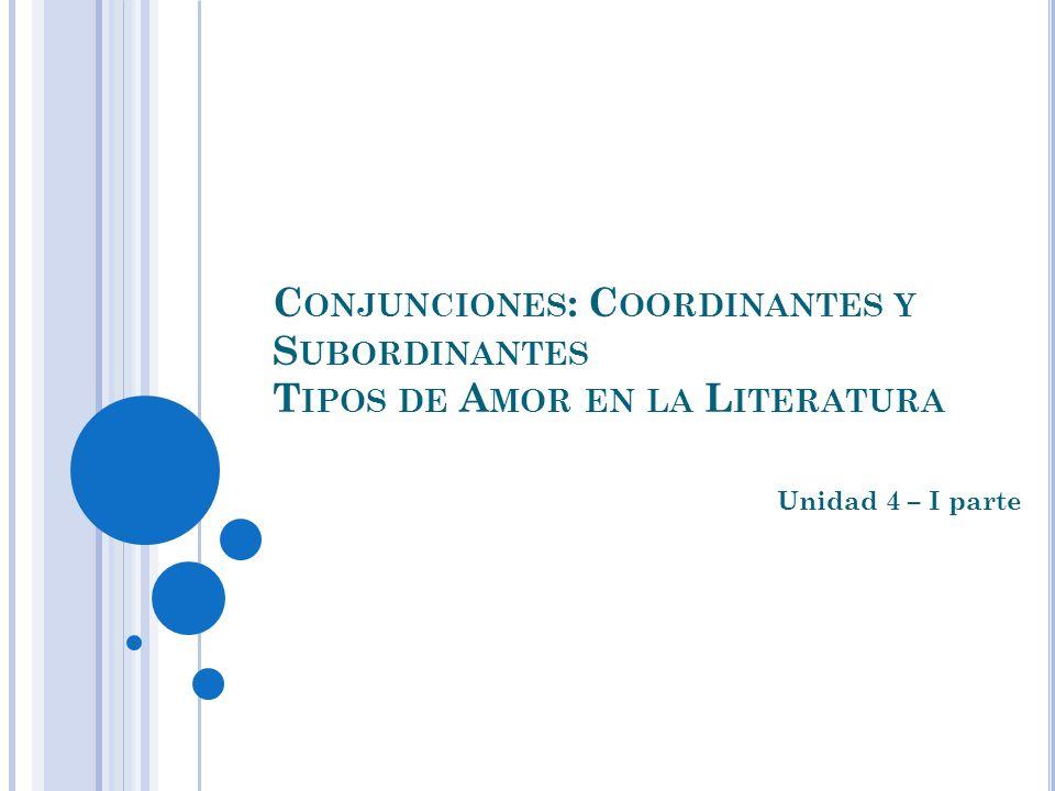 C ONJUNCIONES : C OORDINANTES Y S UBORDINANTES T IPOS DE A MOR EN LA L ITERATURA Unidad 4 – I parte