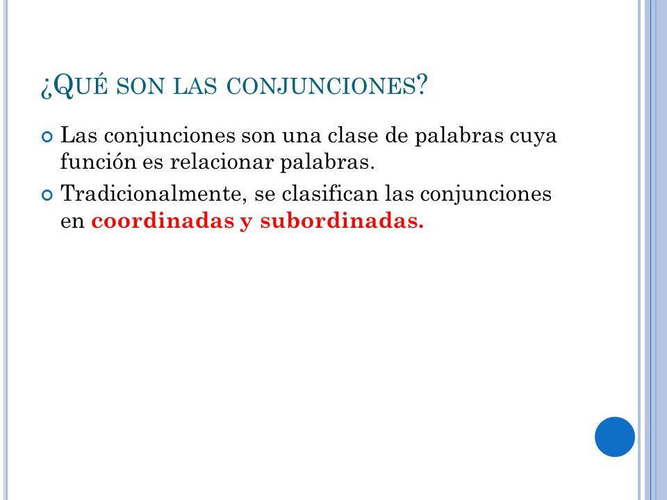 ¿Q UÉ SON LAS CONJUNCIONES ? Las conjunciones son una clase de palabras cuya función es relacionar palabras. Tradicionalmente, se clasifican las conju