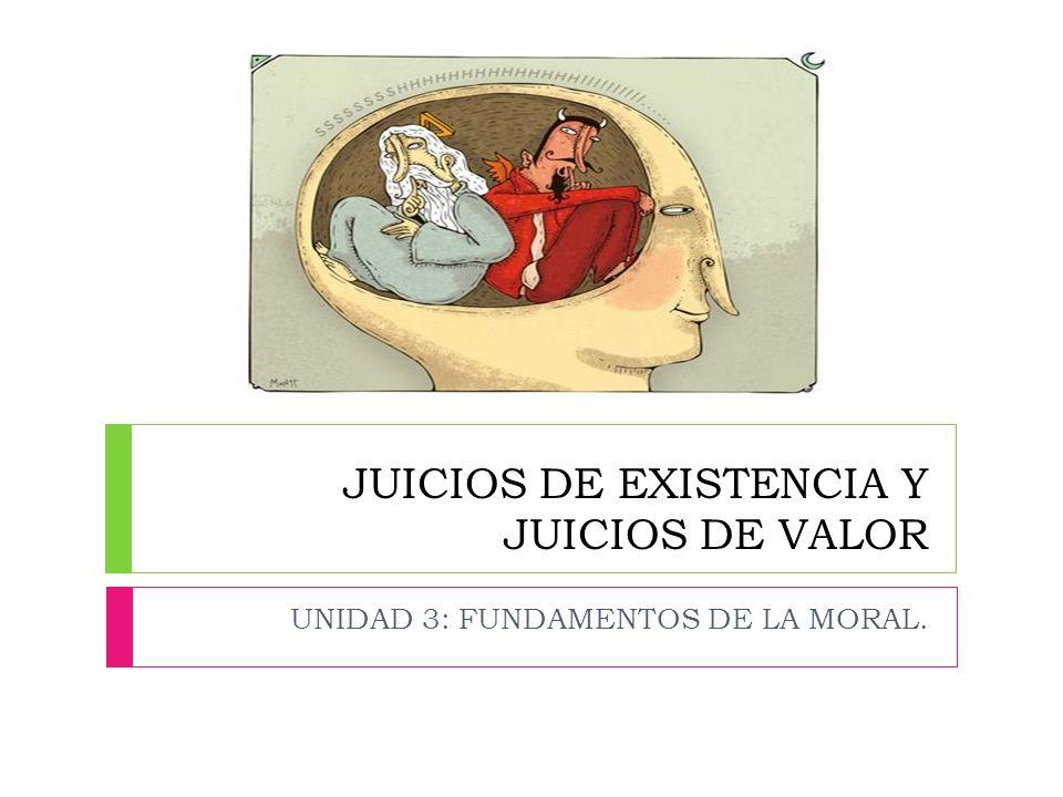JUICIOS DE EXISTENCIA Y JUICIOS DE VALOR UNIDAD 3: FUNDAMENTOS DE LA MORAL.