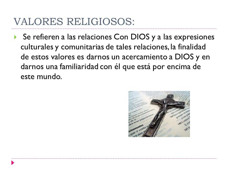 VALORES RELIGIOSOS: Se refieren a las relaciones Con DIOS y a las expresiones culturales y comunitarias de tales relaciones, la finalidad de estos val