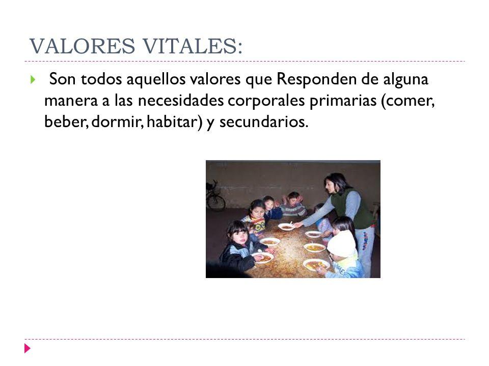 VALORES VITALES: Son todos aquellos valores que Responden de alguna manera a las necesidades corporales primarias (comer, beber, dormir, habitar) y se