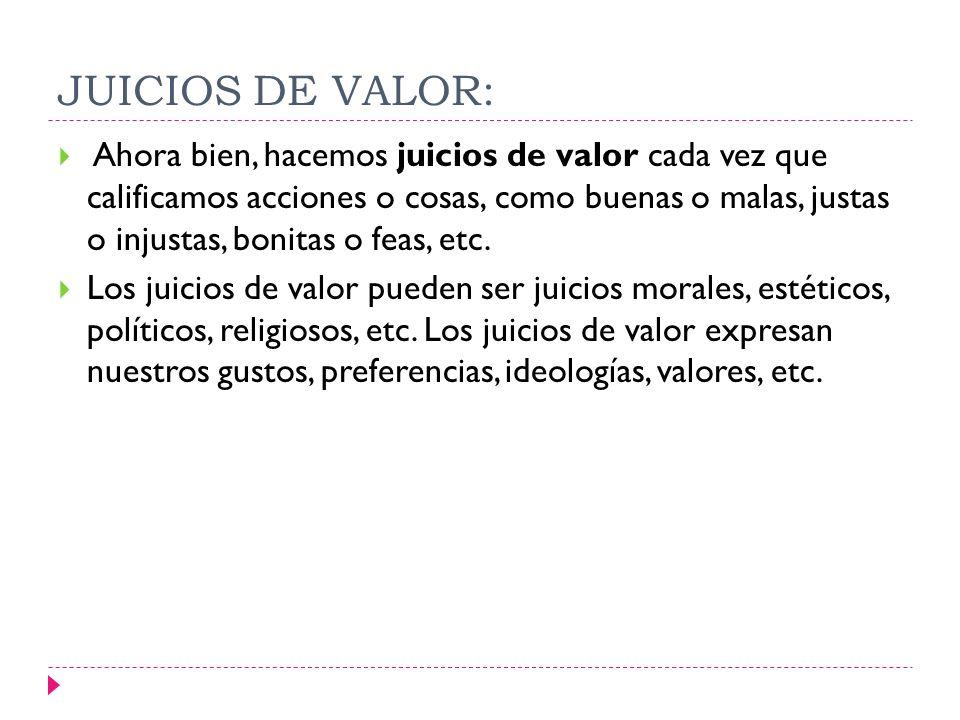 JUICIOS DE VALOR: Ahora bien, hacemos juicios de valor cada vez que calificamos acciones o cosas, como buenas o malas, justas o injustas, bonitas o fe