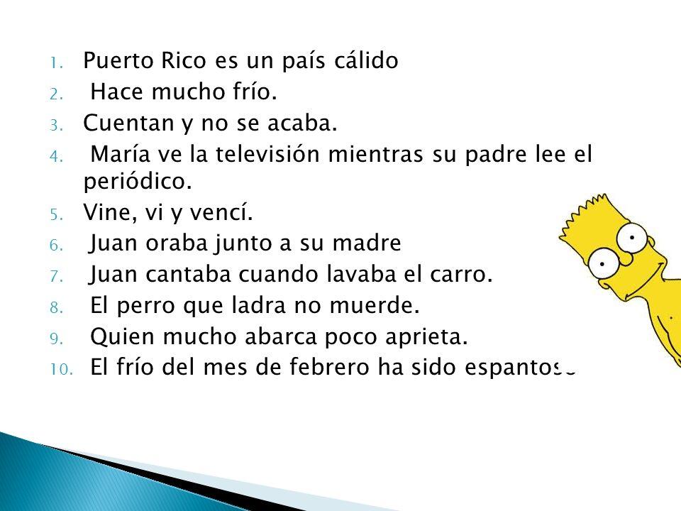 1. Puerto Rico es un país cálido 2. Hace mucho frío. 3. Cuentan y no se acaba. 4. María ve la televisión mientras su padre lee el periódico. 5. Vine,