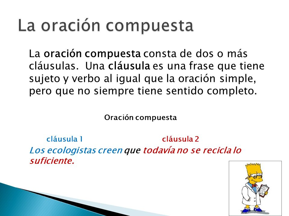 La oración compuesta consta de dos o más cláusulas. Una cláusula es una frase que tiene sujeto y verbo al igual que la oración simple, pero que no sie