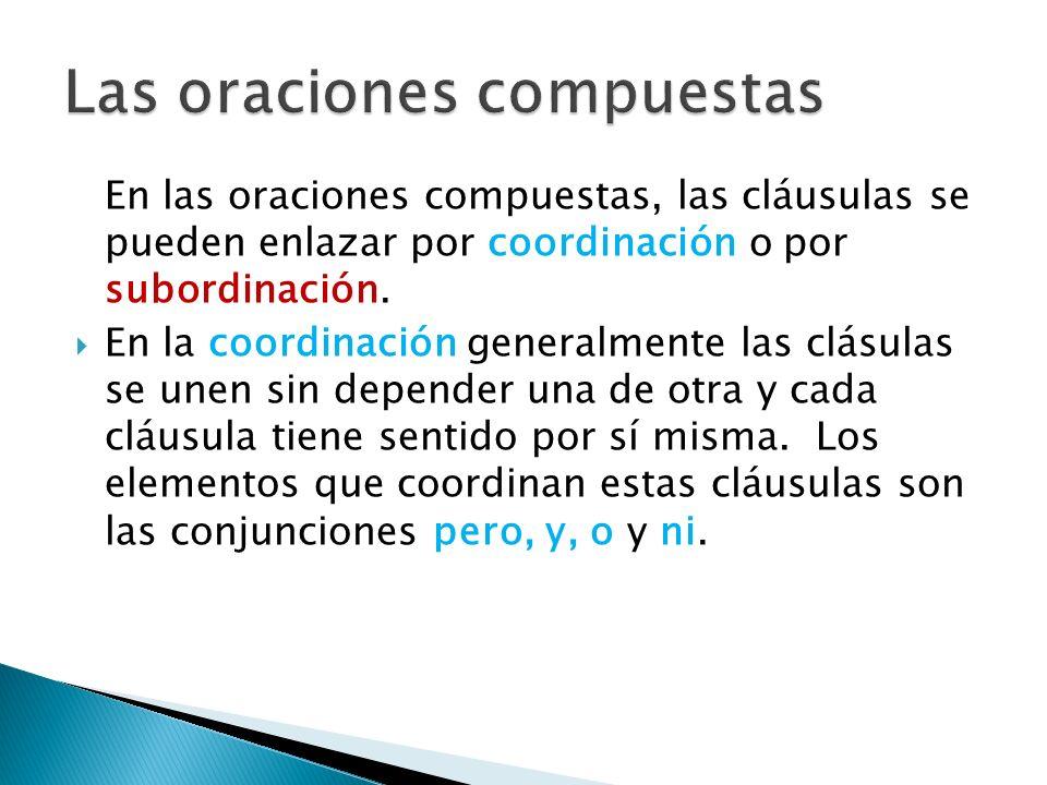 En las oraciones compuestas, las cláusulas se pueden enlazar por coordinación o por subordinación. En la coordinación generalmente las clásulas se une